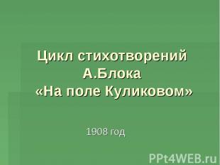 Цикл стихотворений А.Блока «На поле Куликовом» 1908 год