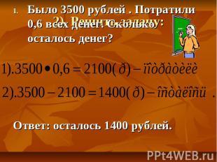 Было 3500 рублей . Потратили 0,6 всех денег. Сколько осталось денег? Ответ: оста