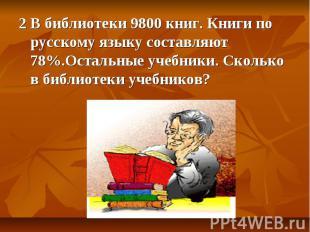 2 В библиотеки 9800 книг. Книги по русскому языку составляют 78%.Остальные учебн