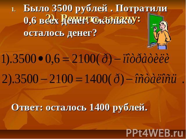 Было 3500 рублей . Потратили 0,6 всех денег. Сколько осталось денег? Ответ: осталось 1400 рублей.