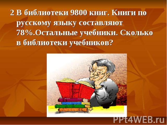 2 В библиотеки 9800 книг. Книги по русскому языку составляют 78%.Остальные учебники. Сколько в библиотеки учебников?