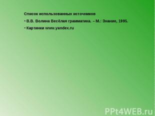 Список использованных источников В.В. Волина Весёлая грамматика. – М.: Знание, 1