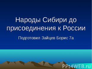 Народы Сибири до присоединения к России Подготовил Зайцев Борис 7а