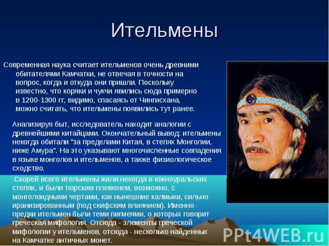 Ительмены Современная наука считает ительменов очень древними обитателями Камчатки, не отвечая в точности на вопрос, когда и откуда они пришли. Поскольку известно, что коряки и чукчи явились сюда примерно в 1200-1300 гг, видимо, спасаясь от Чингисха…