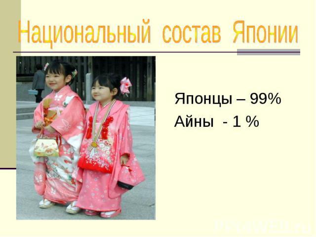 Национальный состав Японии Японцы – 99% Айны - 1 %