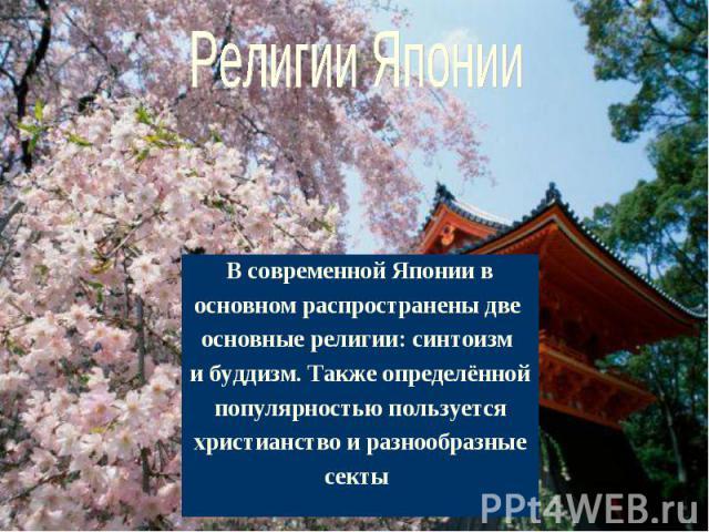Религии Японии В современной Японии восновном распространены две основные религии: синтоизм и буддизм. Также определённойпопулярностью пользуетсяхристианство и разнообразныесекты