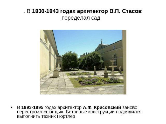 . В 1830-1843 годах архитектор В.П. Стасов переделал сад. В 1893-1895 годах архитектор А.Ф. Красовский заново перестроил «шанцы». Бетонные конструкции подрядился выполнить техник Гюртлер.