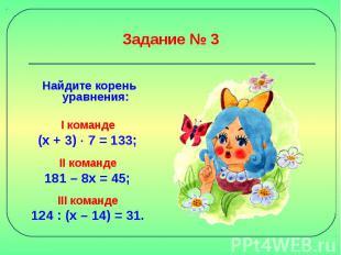 Задание № 3 Найдите корень уравнения:I команде (х + 3) 7 = 133; II команде 181 –