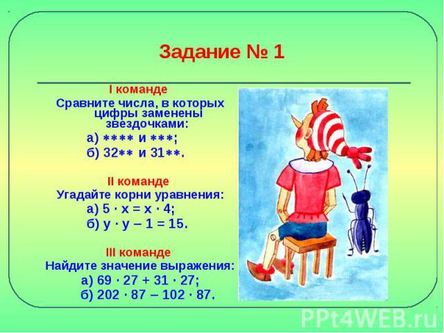 Задание № 1 I команде Сравните числа, в которых цифры заменены звездочками: а) и ; б) 32 и 31. II команде Угадайте корни уравнения: а) 5 · x = x · 4; б) y · y 1 = 15. III команде Найдите значение выражения:а) 69 · 27 + 31 · 27; б) 202 · 87 102 · 87.