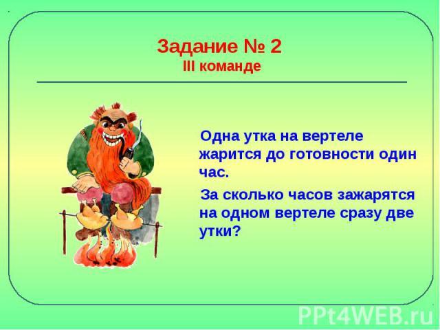Задание № 2 III команде Одна утка на вертеле жарится до готовности один час. За сколько часов зажарятся на одном вертеле сразу две утки?