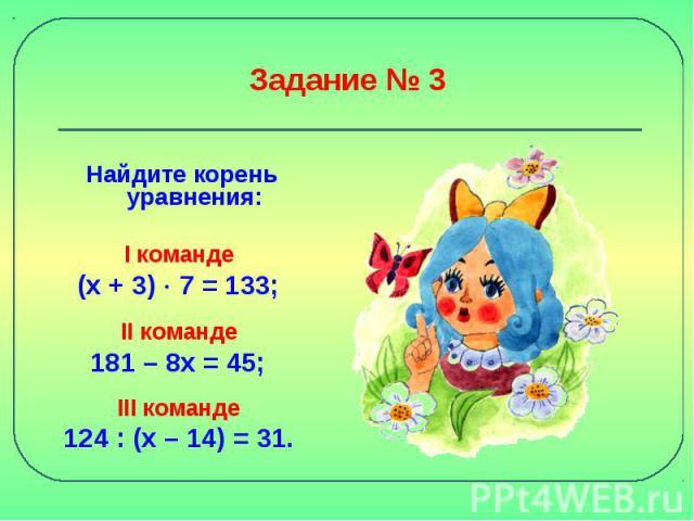 Задание № 3 Найдите корень уравнения:I команде (х + 3) 7 = 133; II команде 181 – 8х = 45; III команде 124 : (х – 14) = 31.