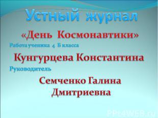 Устный журнал «День Космонавтики»Работа ученика 4 Б классаКунгурцева Константина