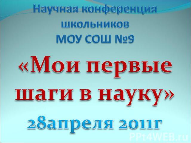 Научная конференция школьников МОУ СОШ №9 «Мои первые шаги в науку»28апреля 2011г