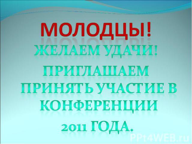 Молодцы! Желаем удачи!Приглашаем принять участие в конференции 2011 года.