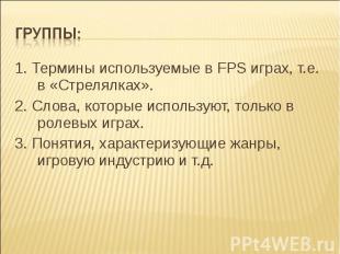 Группы: 1. Термины используемые в FPS играх, т.е. в «Стрелялках».2. Слова, котор