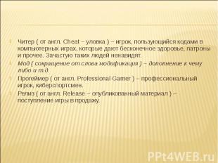 Читер ( от англ. Cheat – уловка ) – игрок, пользующийся кодами в компьютерных иг