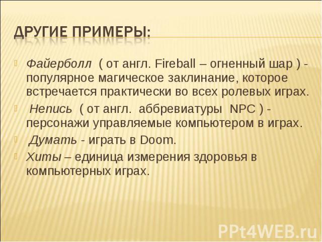 Другие примеры: Файерболл ( от англ. Fireball – огненный шар ) - популярное магическое заклинание, которое встречается практически во всех ролевых играх. Непись ( от англ. аббревиатуры NPC ) - персонажи управляемые компьютером в играх. Думать - игра…