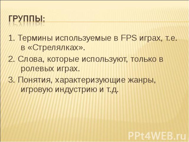 Группы: 1. Термины используемые в FPS играх, т.е. в «Стрелялках».2. Слова, которые используют, только в ролевых играх.3. Понятия, характеризующие жанры, игровую индустрию и т.д.