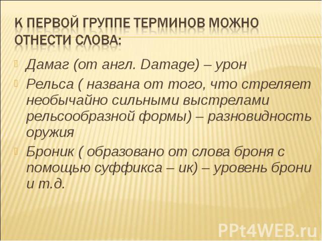 К первой группе терминов можно отнести слова: Дамаг (от англ. Damage) – уронРельса ( названа от того, что стреляет необычайно сильными выстрелами рельсообразной формы) – разновидность оружияБроник ( образовано от слова броня с помощью суффикса – ик)…