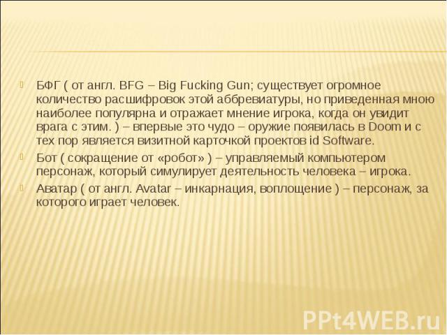 БФГ ( от англ. BFG – Big Fucking Gun; существует огромное количество расшифровок этой аббревиатуры, но приведенная мною наиболее популярна и отражает мнение игрока, когда он увидит врага с этим. ) – впервые это чудо – оружие появилась в Doom и с тех…