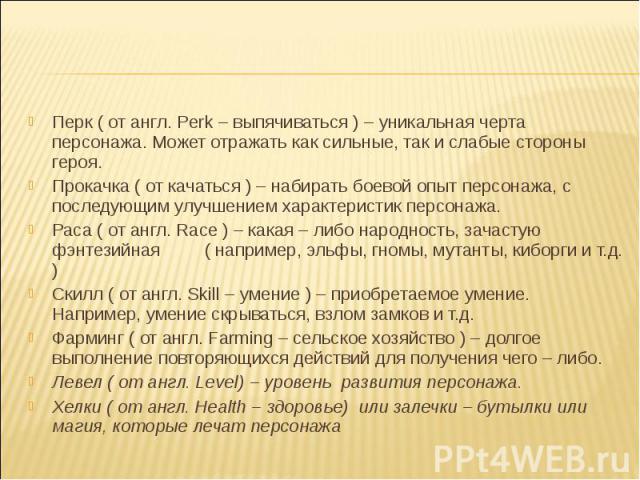 Перк ( от англ. Perk – выпячиваться ) – уникальная черта персонажа. Может отражать как сильные, так и слабые стороны героя.Прокачка ( от качаться ) – набирать боевой опыт персонажа, с последующим улучшением характеристик персонажа.Раса ( от англ. Ra…