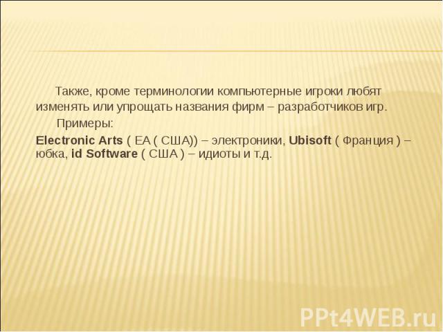 Также, кроме терминологии компьютерные игроки любят изменять или упрощать названия фирм – разработчиков игр. Примеры: Electronic Arts ( EA ( США)) – электроники, Ubisoft ( Франция ) – юбка, id Software ( США ) – идиоты и т.д.