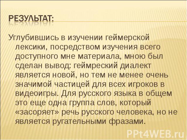 Результат: Углубившись в изучении геймерской лексики, посредством изучения всего доступного мне материала, мною был сделан вывод: геймреский диалект является новой, но тем не менее очень значимой частицей для всех игроков в видеоигры. Для русского я…