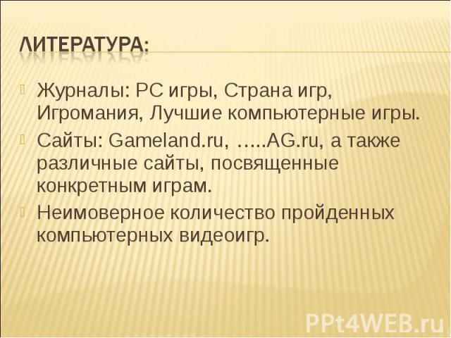 Литература: Журналы: РС игры, Страна игр, Игромания, Лучшие компьютерные игры.Сайты: Gamelаnd.ru, …..AG.ru, а также различные сайты, посвященные конкретным играм.Неимоверное количество пройденных компьютерных видеоигр.