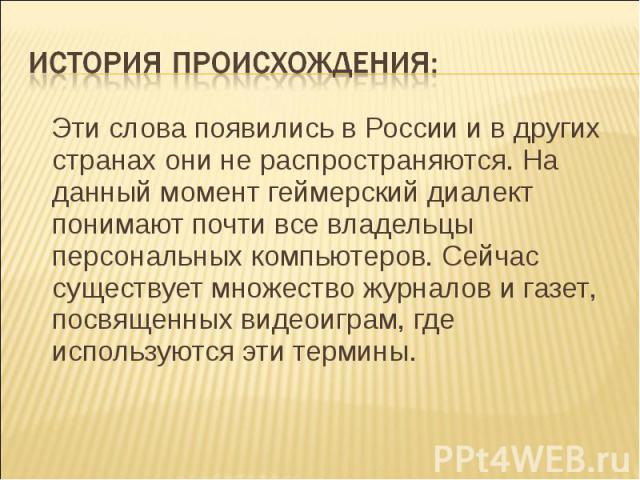 История происхождения: Эти слова появились в России и в других странах они не распространяются. На данный момент геймерский диалект понимают почти все владельцы персональных компьютеров. Сейчас существует множество журналов и газет, посвященных виде…