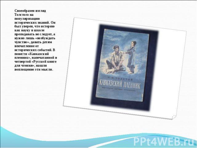 Своеобразен взгляд Толстого на популяризацию исторических знаний. Он был уверен, что историю как науку в школе преподавать не следует, а нужно лишь «возбуждать чувство», давать детям впечатление от исторических событий. В повести «Кавказский пленник…