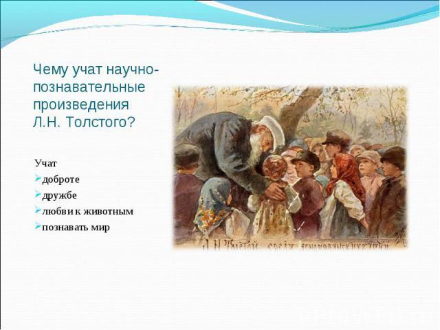 Чему учат научно-познавательные произведения Л.Н. Толстого? Учат добротедружбелюбви к животнымпознавать мир