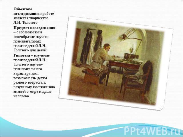 Объектом исследования в работе является творчество Л.Н. Толстого.Предмет исследования – особенности и своеобразие научно-познавательных произведений Л.Н. Толстого для детей.Гипотеза – изучение произведений Л.Н. Толстого научно-познавательного характ…