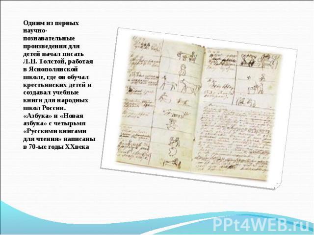 Одним из первых научно-познавательные произведения для детей начал писать Л.Н. Толстой, работая в Яснополянской школе, где он обучал крестьянских детей и создавал учебные книги для народных школ России. «Азбука» и «Новая азбука» с четырьмя «Русскими…