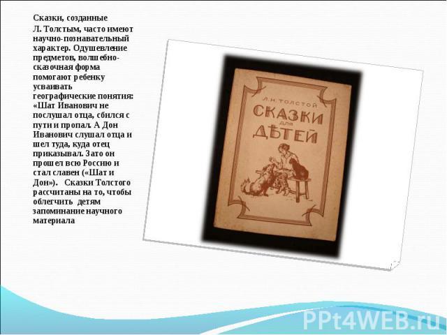 Сказки, созданные Л. Толстым, часто имеют научно-познавательный характер. Одушевление предметов, волшебно-сказочная форма помогают ребенку усваивать географические понятия: «Шат Иванович не послушал отца, сбился с пути и пропал. А Дон Иванович слуша…