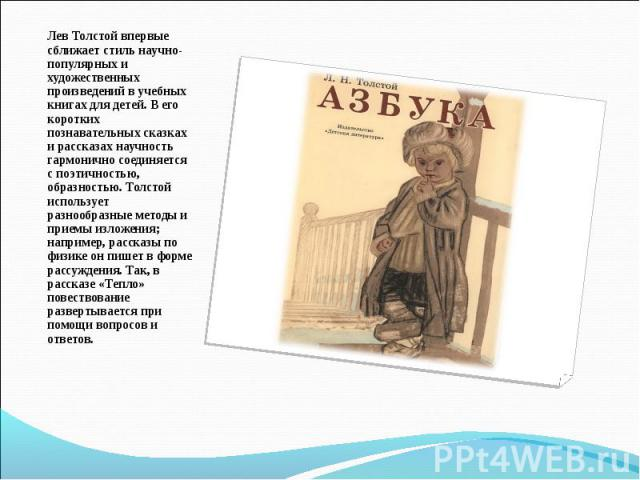 Лев Толстой впервые сближает стиль научно-популярных и художественных произведений в учебных книгах для детей. В его коротких познавательных сказках и рассказах научность гармонично соединяется с поэтичностью, образностью. Толстой использует разнооб…