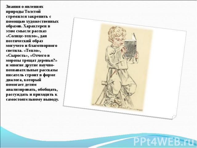 Знания о явлениях природы Толстой стремился закрепить с помощью художественных образов. Характерен в этом смысле рассказ «Солнце-тепло», дан поэтический образ могучего и благотворного светила. «Тепло», «Сырость», «Отчего в морозы трещат деревья?» и …