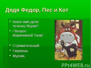 Дядя Федор, Пес и Кот Какое имя дали теленку Мурки?/ Вопрос Маринкиной Тани/Стре
