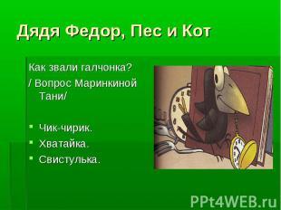 Дядя Федор, Пес и Кот Как звали галчонка?/ Вопрос Маринкиной Тани/Чик-чирик.Хват