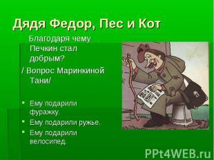 Дядя Федор, Пес и Кот Благодаря чему Печкин стал добрым?/ Вопрос Маринкиной Тани