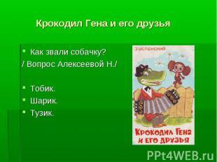 Крокодил Гена и его друзья Как звали собачку?/ Вопрос Алексеевой Н./Тобик.Шарик.