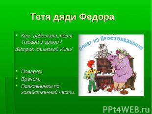 Тетя дяди Федора Кем работала тетя Тамара в армии?/Вопрос Климовой Юли/Поваром.В