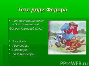 Тетя дяди Федора Что построила тетя в Простоквашино?/Вопрос Климовой Юли/Аэродро