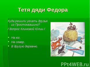 Тетя дяди Федора Куда решили уехать друзья из Простоквашино? / Вопрос Климовой Ю