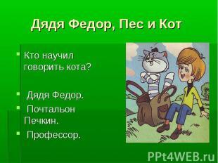 Дядя Федор, Пес и Кот Кто научил говорить кота? Дядя Федор. Почтальон Печкин. Пр