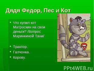 Дядя Федор, Пес и Кот Что купил кот Матроскин на свои деньги? /Вопрос Маринкиной