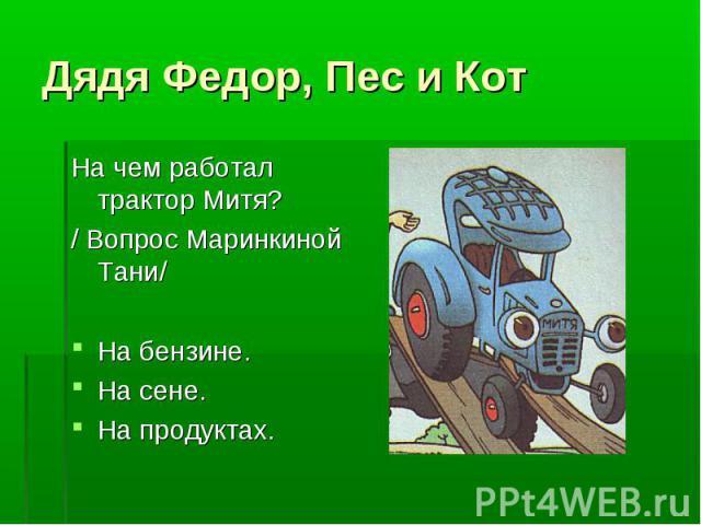 Дядя Федор, Пес и Кот На чем работал трактор Митя?/ Вопрос Маринкиной Тани/На бензине.На сене.На продуктах.