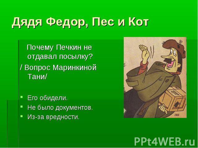 Дядя Федор, Пес и Кот Почему Печкин не отдавал посылку?/ Вопрос Маринкиной Тани/Его обидели.Не было документов.Из-за вредности.