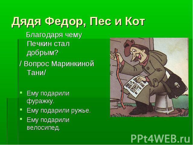 Дядя Федор, Пес и Кот Благодаря чему Печкин стал добрым?/ Вопрос Маринкиной Тани/Ему подарили фуражку.Ему подарили ружье.Ему подарили велосипед.