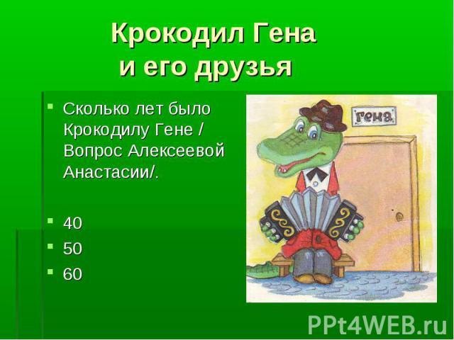 Крокодил Гена и его друзья Сколько лет было Крокодилу Гене / Вопрос Алексеевой Анастасии/.405060