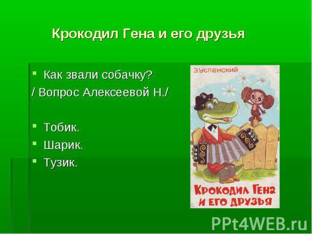 Крокодил Гена и его друзья Как звали собачку?/ Вопрос Алексеевой Н./Тобик.Шарик.Тузик.